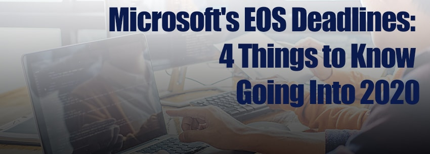 Microsoft's EOS Deadlines: 4 Things to Know Going Into 2020