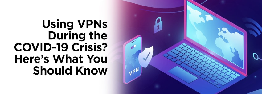 Using VPNs During the COVID-19 Crisis? Here's What You Should Know