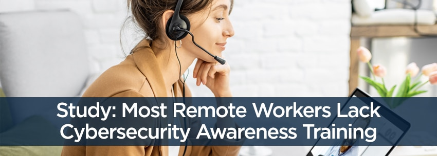 Study: Most Remote Workers Lack Cybersecurity Awareness Training